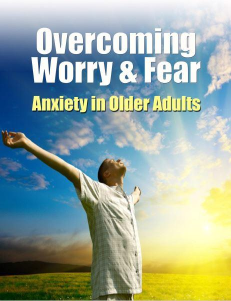 Tuesday Tips for Caregivers ~ Overcoming Fear, Worry & Anxiety in Older Adults